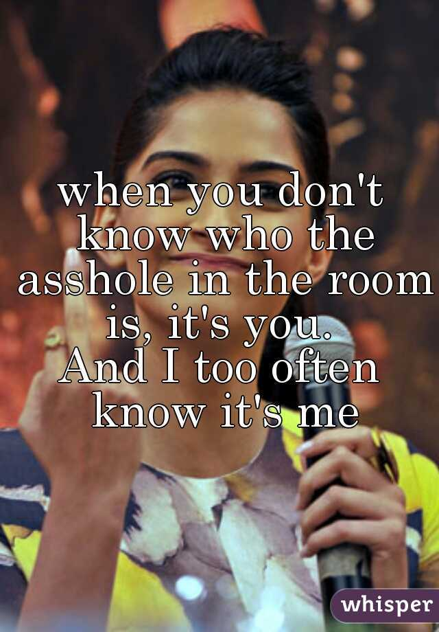 when you don't know who the asshole in the room is, it's you.  And I too often know it's me