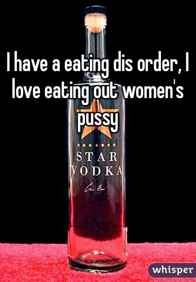 I have a eating dis order, I love eating out women's pussy