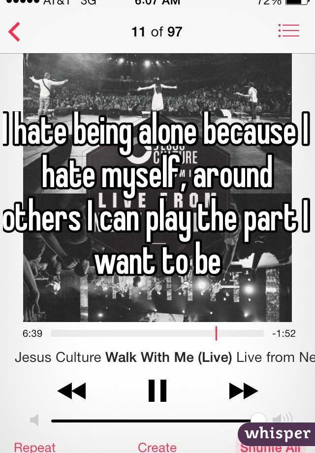 I hate being alone because I hate myself, around others I can play the part I want to be