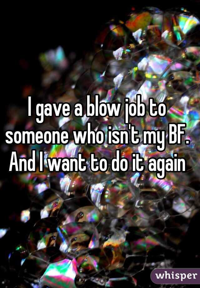 I gave a blow job to someone who isn't my BF. And I want to do it again