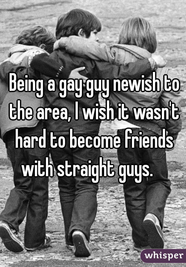 Being a gay guy newish to the area, I wish it wasn't hard to become friends with straight guys.