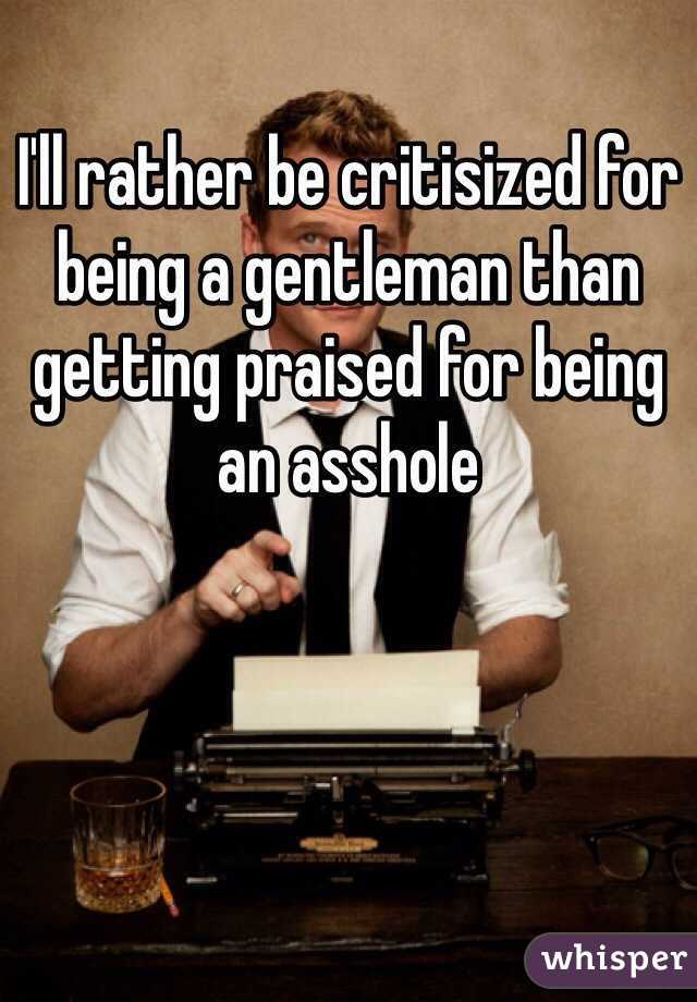I'll rather be critisized for being a gentleman than getting praised for being an asshole