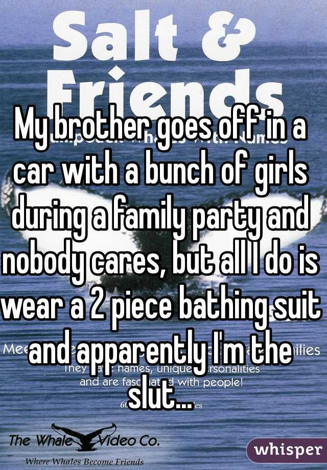 My brother goes off in a car with a bunch of girls during a family party and nobody cares, but all I do is wear a 2 piece bathing suit and apparently I'm the slut...