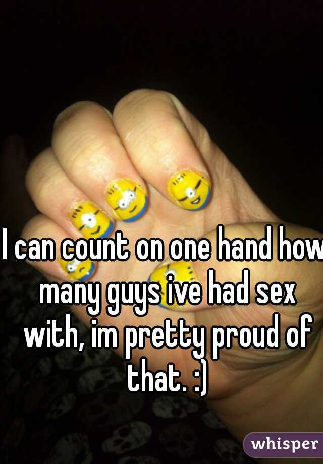 I can count on one hand how many guys ive had sex with, im pretty proud of that. :)