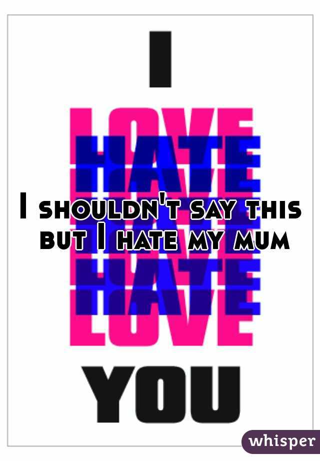I shouldn't say this but I hate my mum