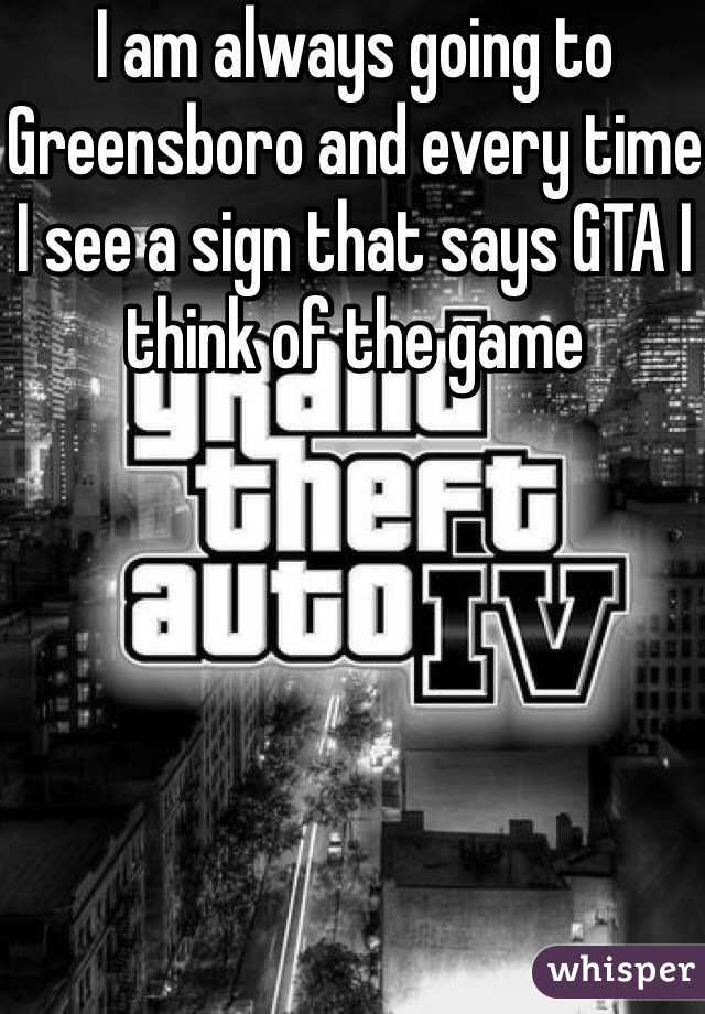 I am always going to Greensboro and every time I see a sign that says GTA I think of the game