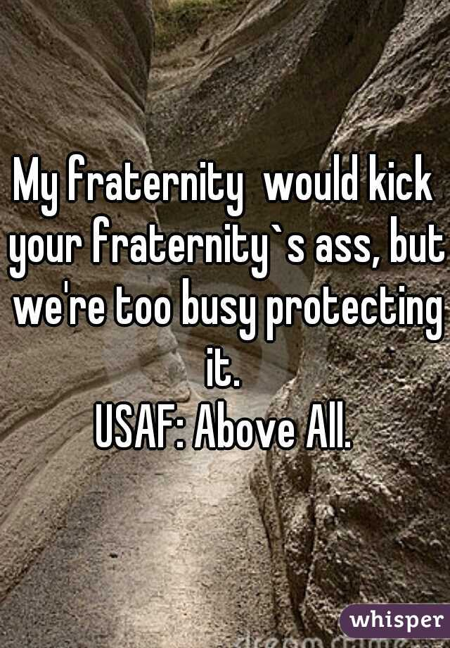 My fraternity  would kick your fraternity`s ass, but we're too busy protecting it.  USAF: Above All.