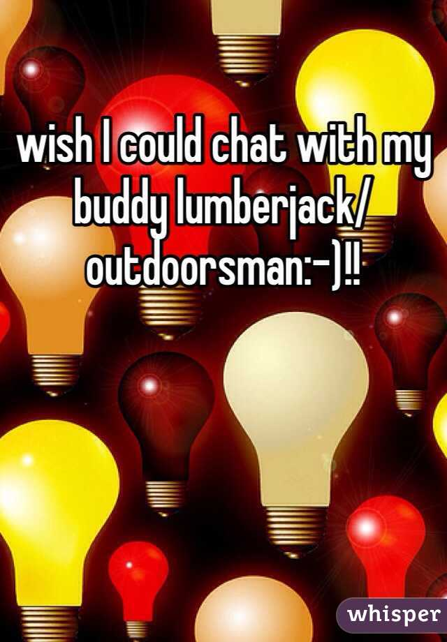 wish I could chat with my buddy lumberjack/outdoorsman:-)!!