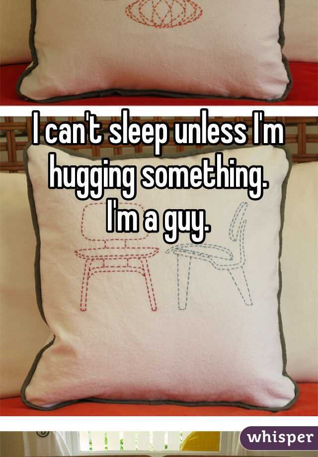 I can't sleep unless I'm hugging something. I'm a guy.