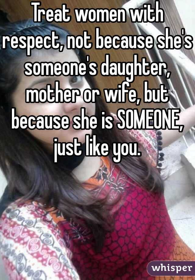 Treat women with respect, not because she's someone's daughter, mother or wife, but because she is SOMEONE, just like you.