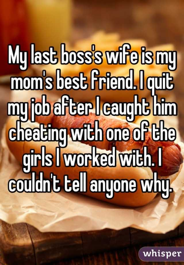 My last boss's wife is my mom's best friend. I quit my job after I caught him cheating with one of the girls I worked with. I couldn't tell anyone why.