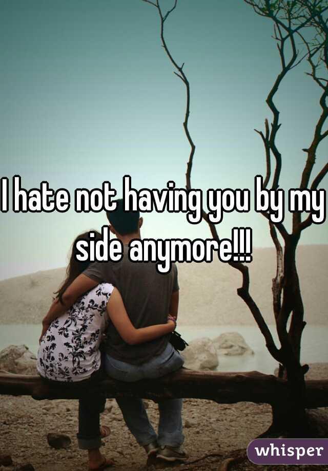 I hate not having you by my side anymore!!!