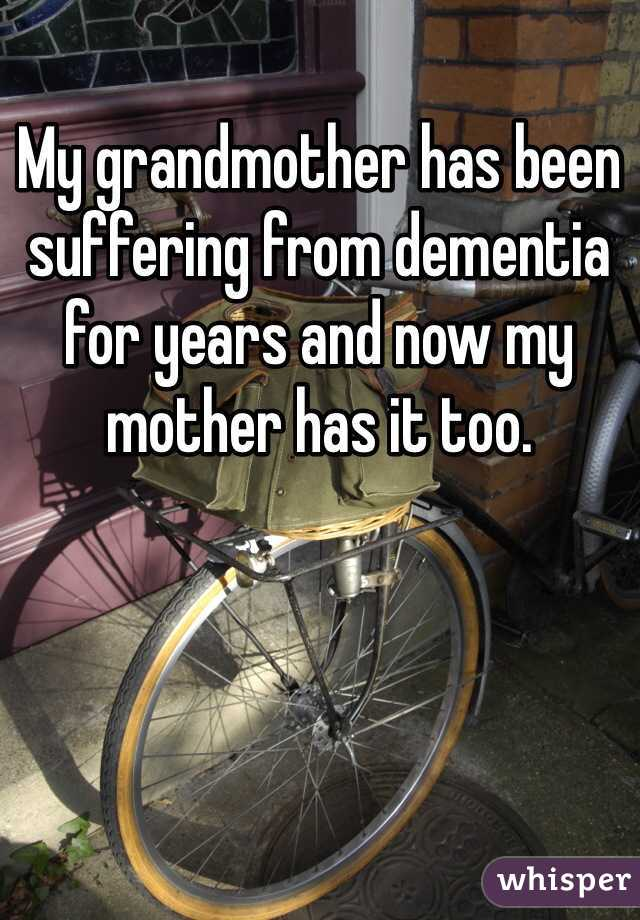 My grandmother has been suffering from dementia for years and now my mother has it too.