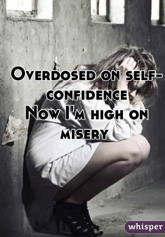 Overdosed on self-confidence Now I'm high on misery