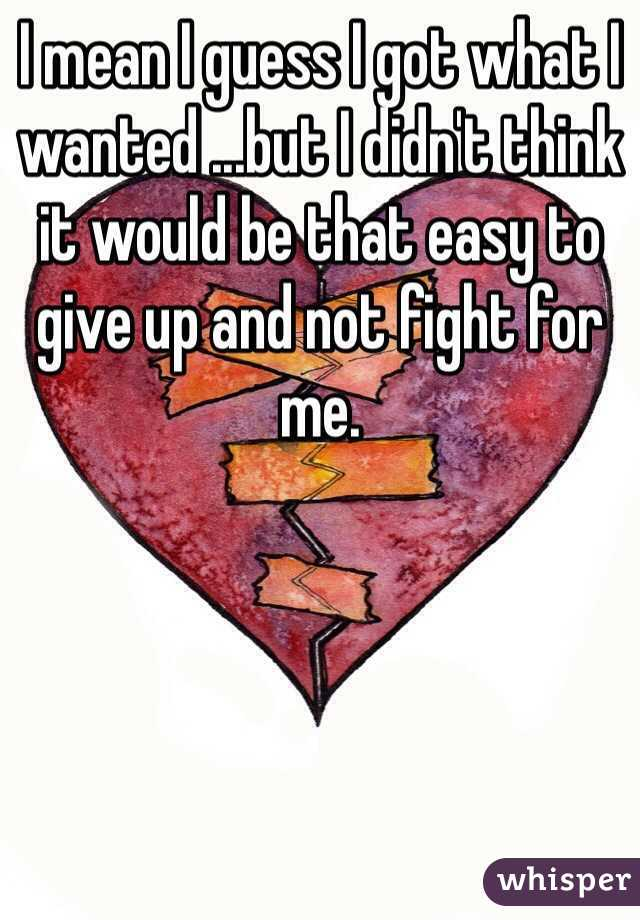 I mean I guess I got what I wanted ...but I didn't think it would be that easy to give up and not fight for me.