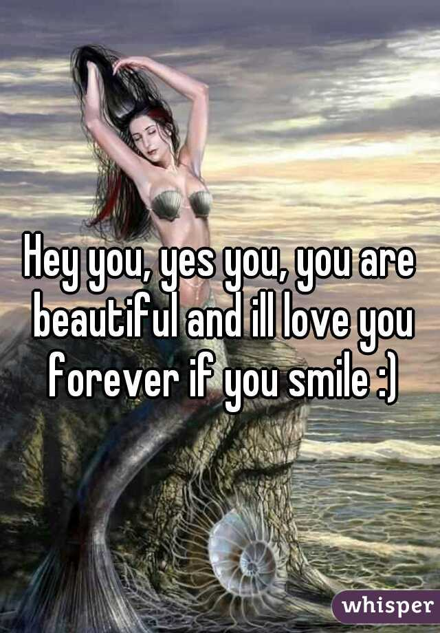 Hey you, yes you, you are beautiful and ill love you forever if you smile :)