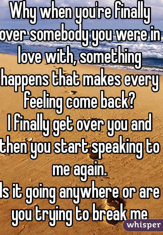 Why when you're finally over somebody you were in love with, something happens that makes every feeling come back?  I finally get over you and then you start speaking to me again. Is it going anywhere or are you trying to break me even more than you already have?