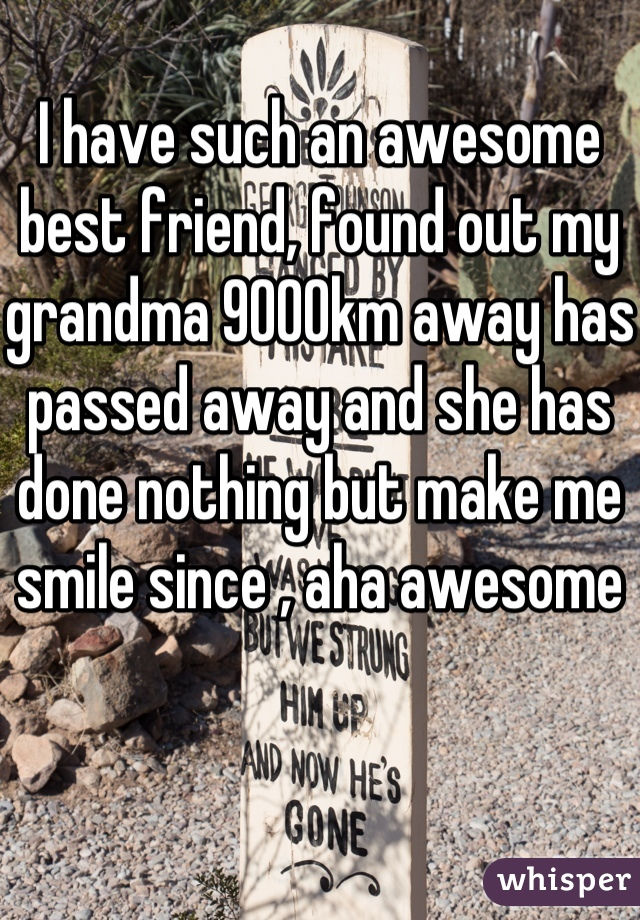 I have such an awesome best friend, found out my grandma 9000km away has passed away and she has done nothing but make me smile since , aha awesome