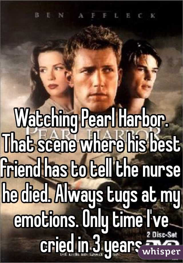 Watching Pearl Harbor. That scene where his best friend has to tell the nurse he died. Always tugs at my emotions. Only time I've cried in 3 years