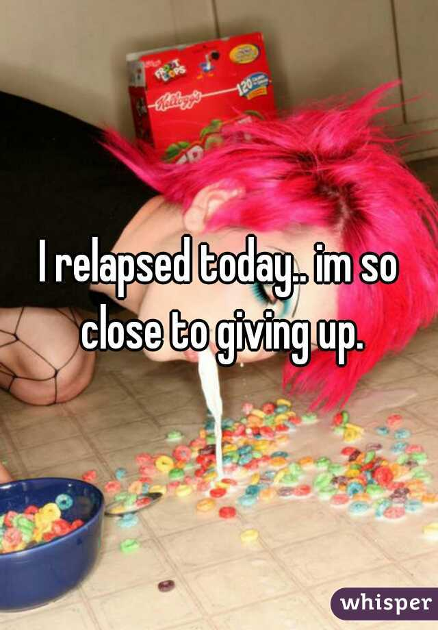 I relapsed today.. im so close to giving up.