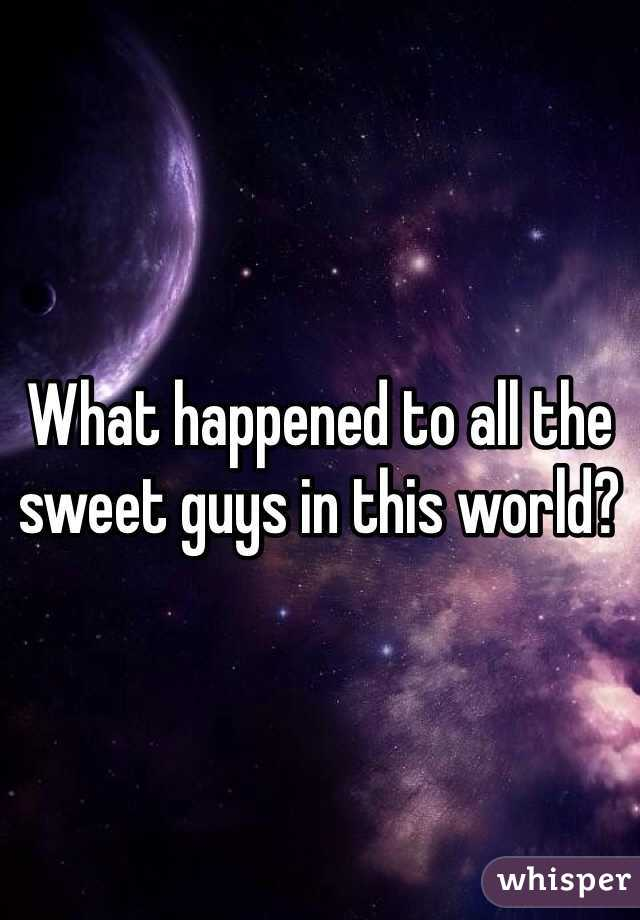 What happened to all the sweet guys in this world?