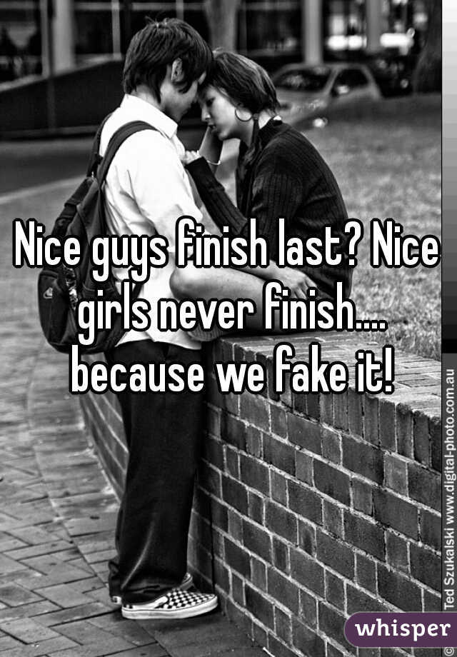 Nice guys finish last? Nice girls never finish.... because we fake it!