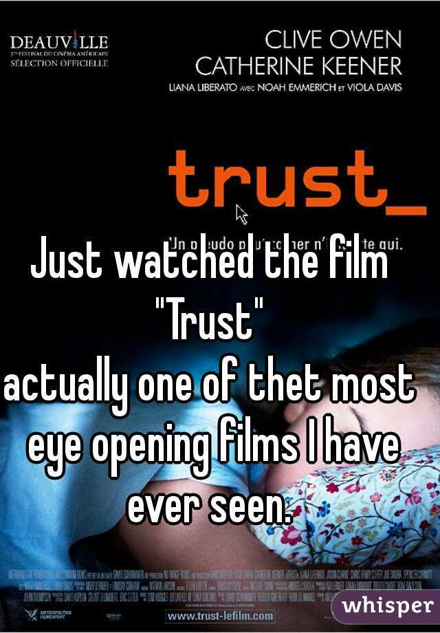 """Just watched the film  """"Trust""""  actually one of thet most eye opening films I have ever seen."""