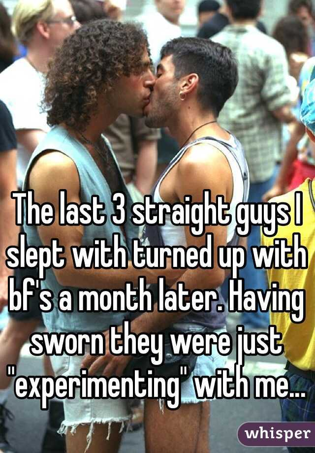 """The last 3 straight guys I slept with turned up with bf's a month later. Having sworn they were just """"experimenting"""" with me..."""