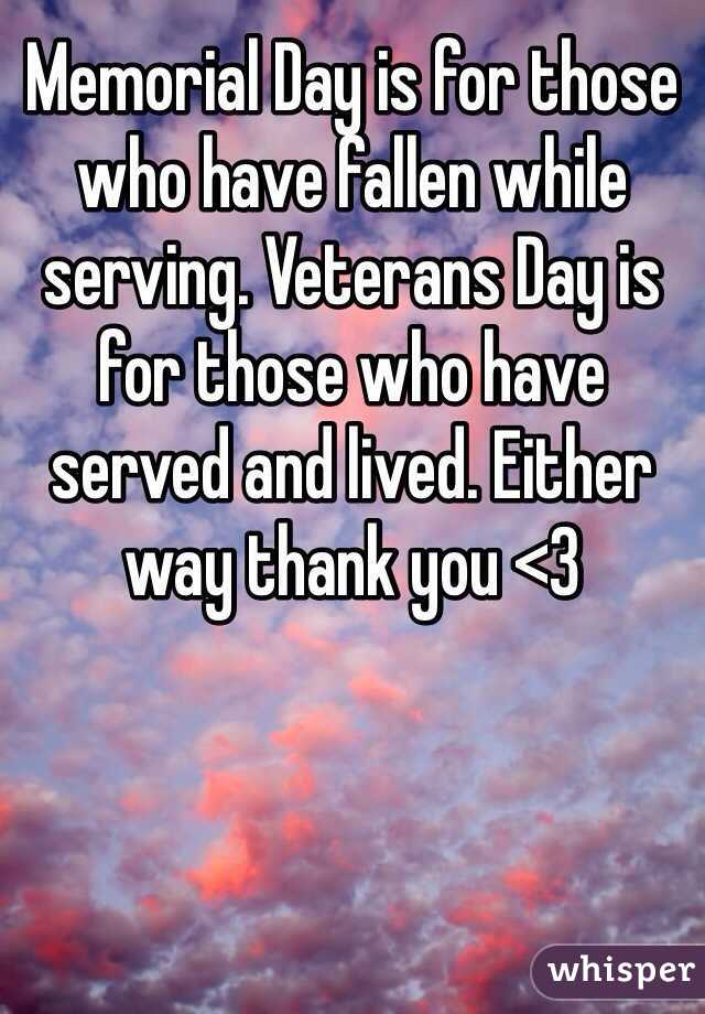 Memorial Day is for those who have fallen while serving. Veterans Day is for those who have served and lived. Either way thank you <3