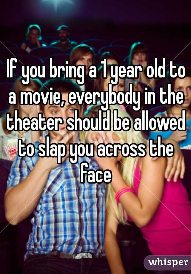 If you bring a 1 year old to a movie, everybody in the theater should be allowed to slap you across the face