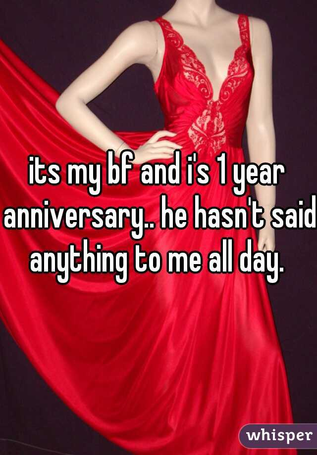 its my bf and i's 1 year anniversary.. he hasn't said anything to me all day.