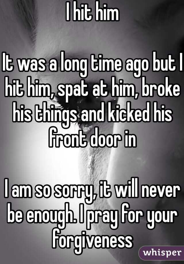 I hit him  It was a long time ago but I hit him, spat at him, broke his things and kicked his front door in  I am so sorry, it will never be enough. I pray for your forgiveness