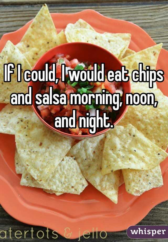 If I could, I would eat chips and salsa morning, noon, and night.