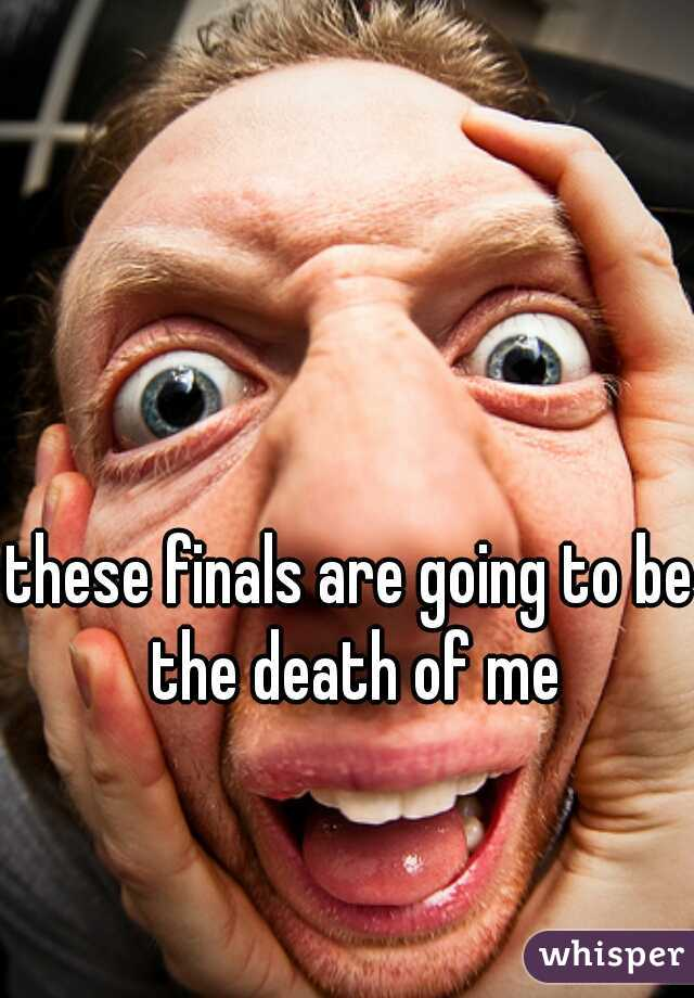 these finals are going to be the death of me