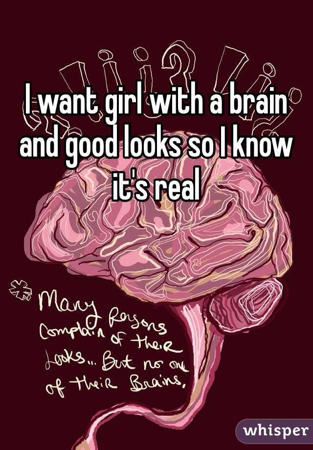 I want girl with a brain and good looks so I know it's real