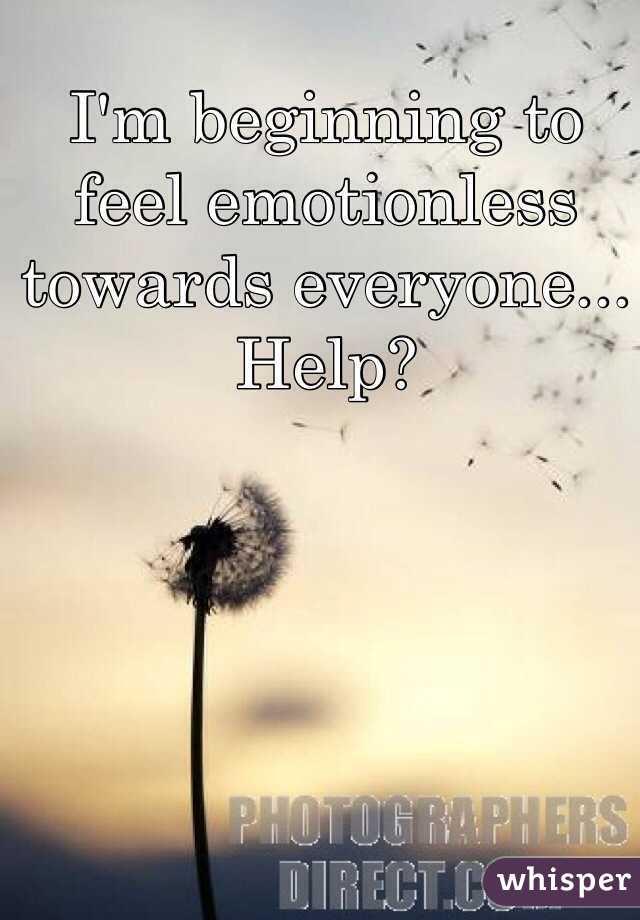 I'm beginning to feel emotionless towards everyone... Help?