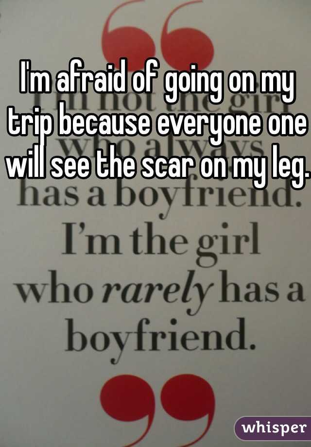 I'm afraid of going on my trip because everyone one will see the scar on my leg.