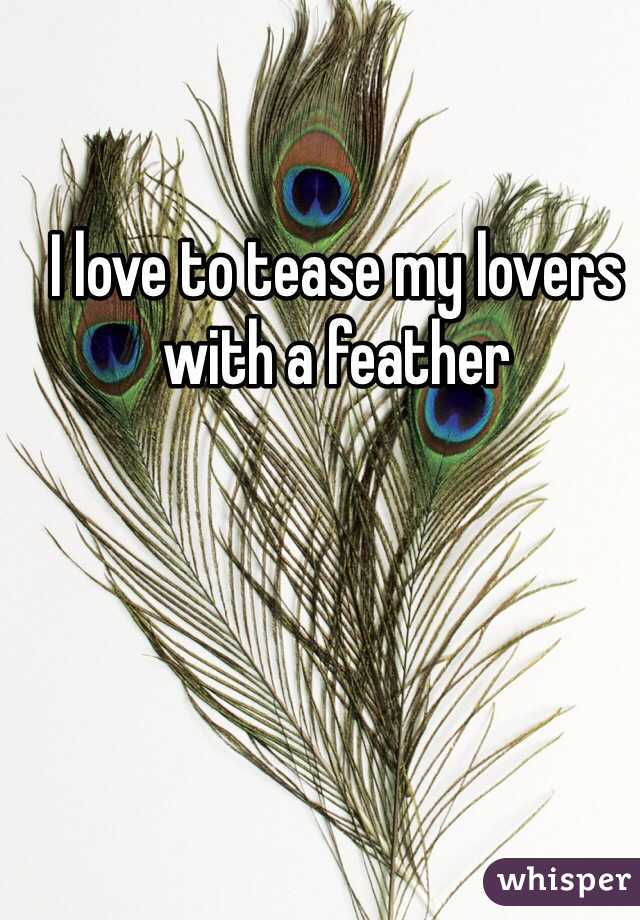 I love to tease my lovers with a feather