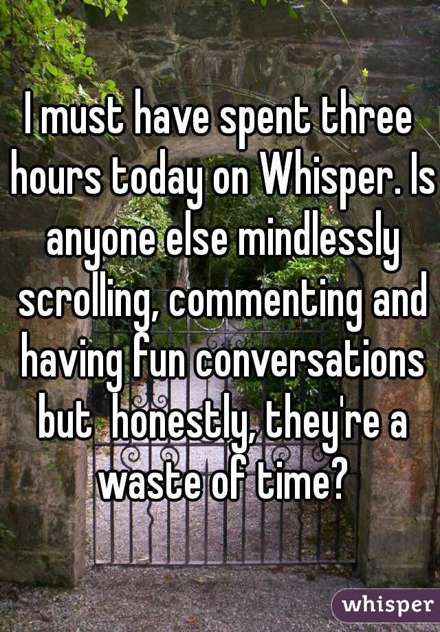 I must have spent three hours today on Whisper. Is anyone else mindlessly scrolling, commenting and having fun conversations but  honestly, they're a waste of time?