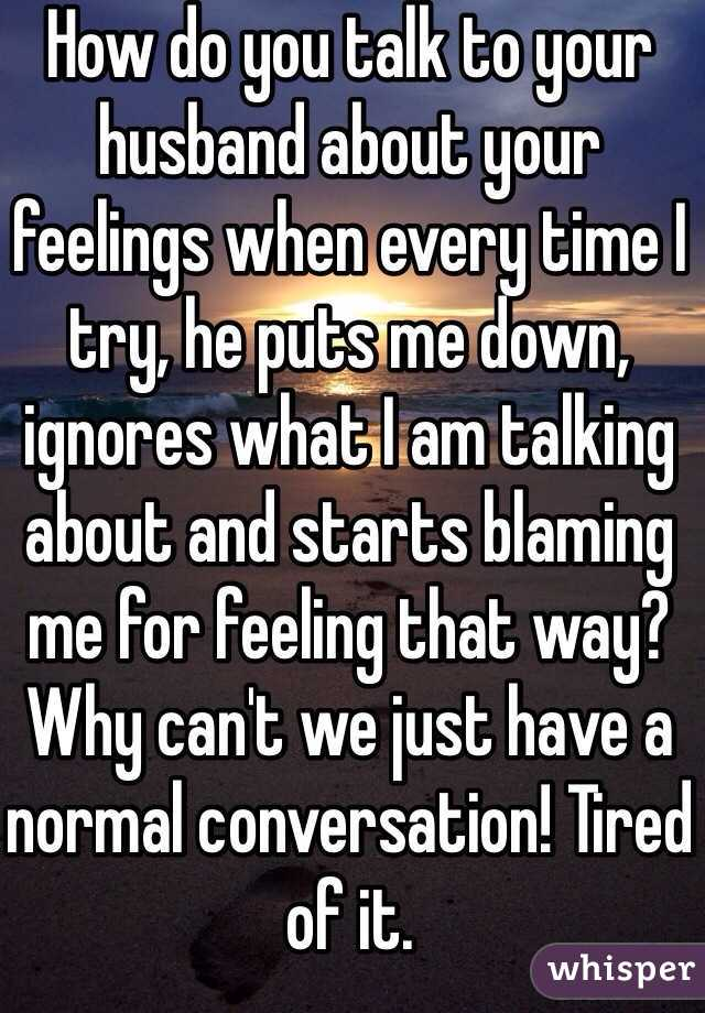How do you talk to your husband about your feelings when every time I try, he puts me down, ignores what I am talking about and starts blaming me for feeling that way? Why can't we just have a normal conversation! Tired of it.
