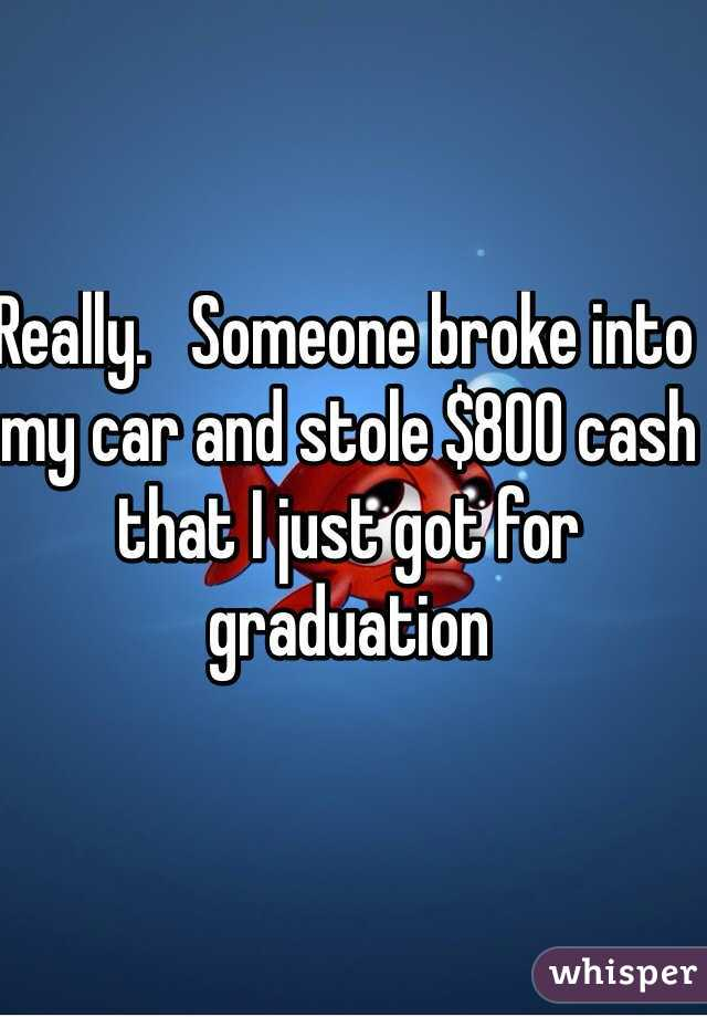 Really.   Someone broke into my car and stole $800 cash that I just got for graduation