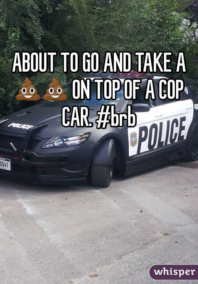 ABOUT TO GO AND TAKE A 💩💩 ON TOP OF A COP CAR. #brb