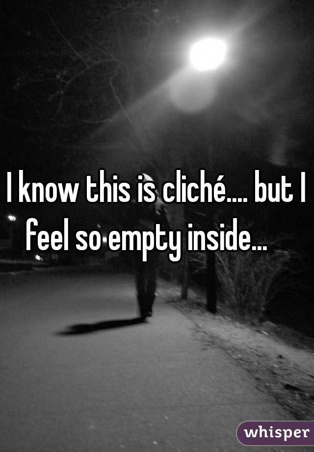 I know this is cliché.... but I feel so empty inside...