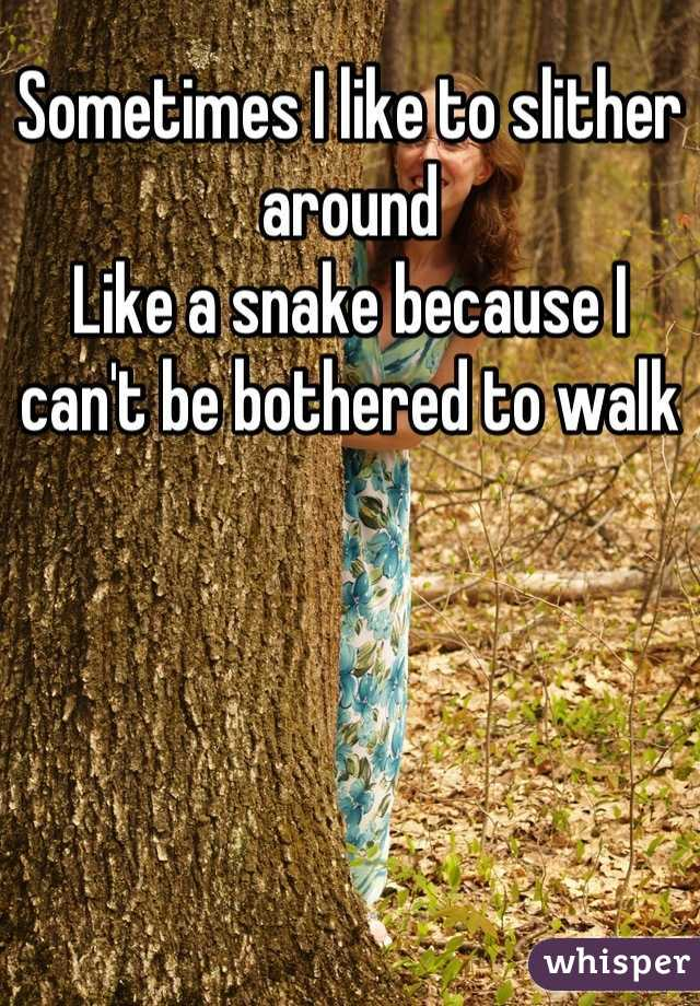 Sometimes I like to slither around  Like a snake because I can't be bothered to walk