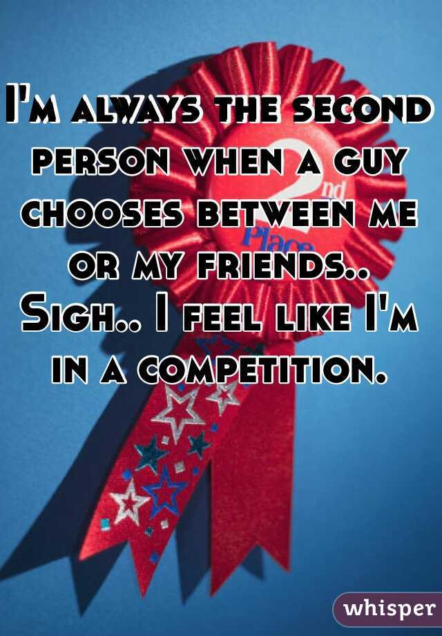 I'm always the second person when a guy chooses between me or my friends.. Sigh.. I feel like I'm in a competition.