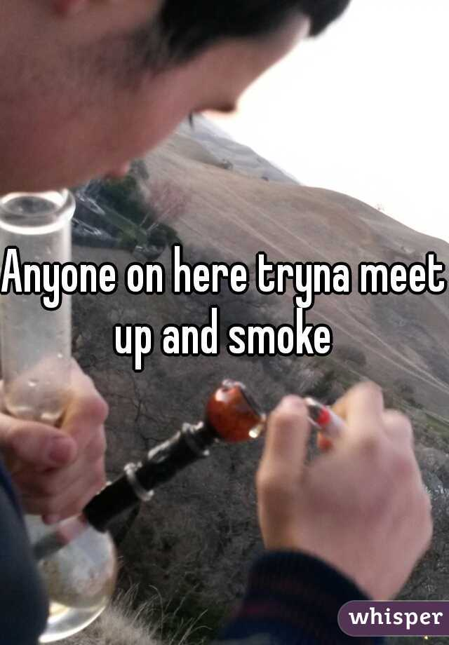 Anyone on here tryna meet up and smoke