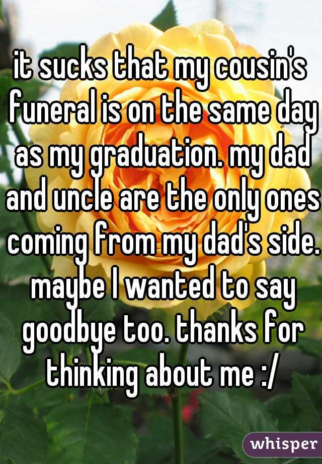 it sucks that my cousin's funeral is on the same day as my graduation. my dad and uncle are the only ones coming from my dad's side. maybe I wanted to say goodbye too. thanks for thinking about me :/