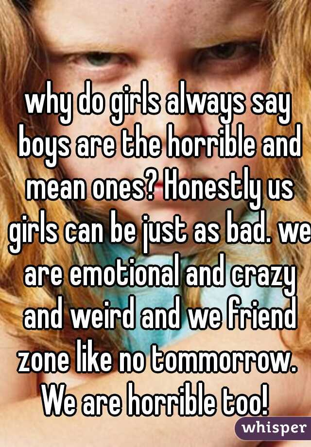 why do girls always say boys are the horrible and mean ones? Honestly us girls can be just as bad. we are emotional and crazy and weird and we friend zone like no tommorrow.  We are horrible too!