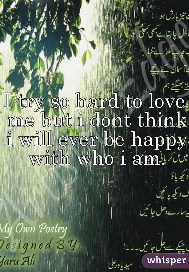 I try so hard to love me but i dont think i will ever be happy with who i am.