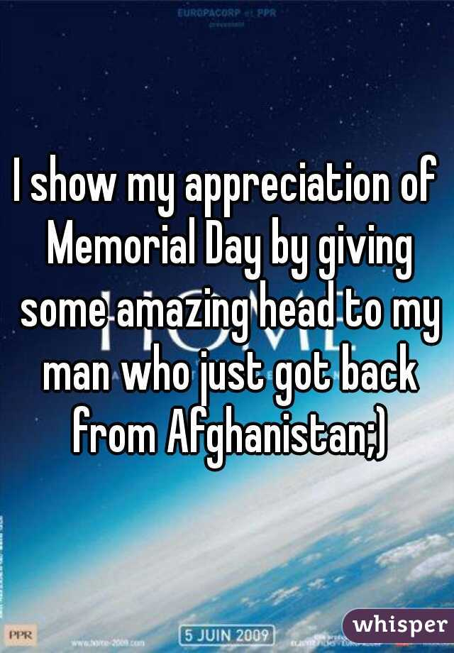 I show my appreciation of Memorial Day by giving some amazing head to my man who just got back from Afghanistan;)